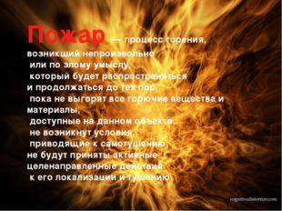 Пожар — процесс горения, возникший непроизвольно или по злому умыслу, который