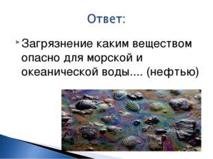 Загрязнение каким веществом опасно для морской и океанической воды....(нефтью)