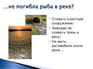 Ставить очистные сооружения; Заводам не сливать грязь в реку; Не мыть автомоб