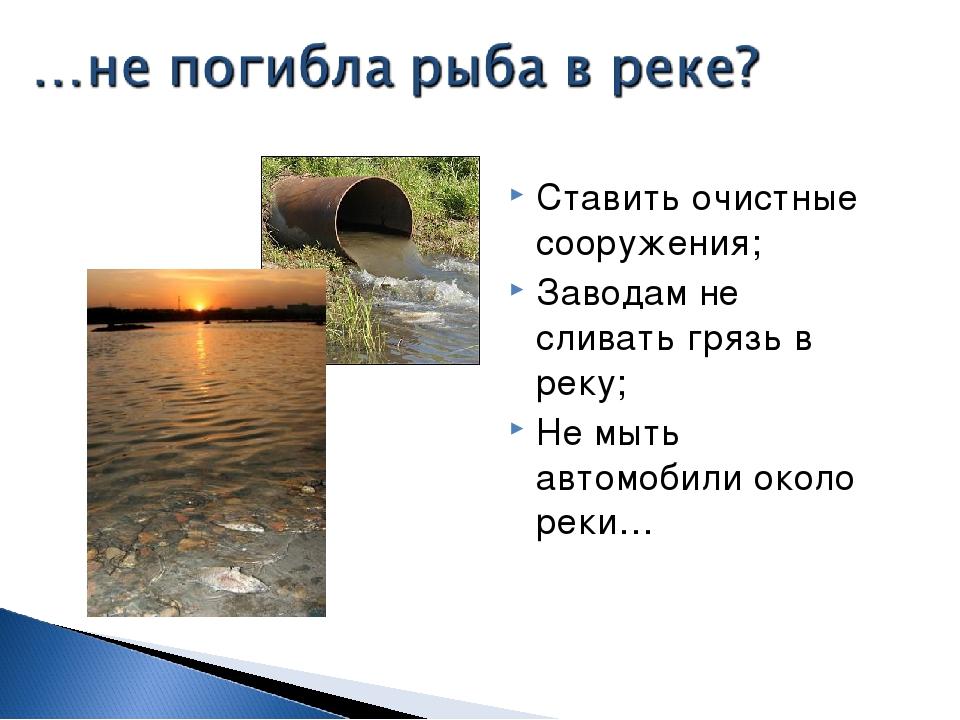 Ставить очистные сооружения; Заводам не сливать грязь в реку; Не мыть автомоб...