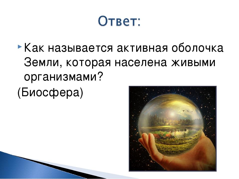 Как называется активная оболочка Земли, которая населена живыми организмами?...