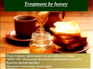 Treatment by honey Подготовила: преподаватель английского языка ГБПОУ МО «Мос