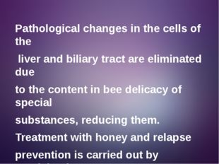 Pathological changes in the cells of the liver and biliary tract are eliminat