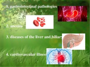 1. gastrointestinal pathologies 2. anemia 3. diseases of the liver and biliar