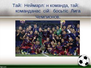 Тайӧ Неймарлӧн команда, тайӧ команданас сійӧ босьтіс Лига Чемпионов.