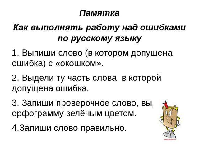 Памятка Как выполнять работу над ошибками по русскому языку 1. Выпиши слово (...