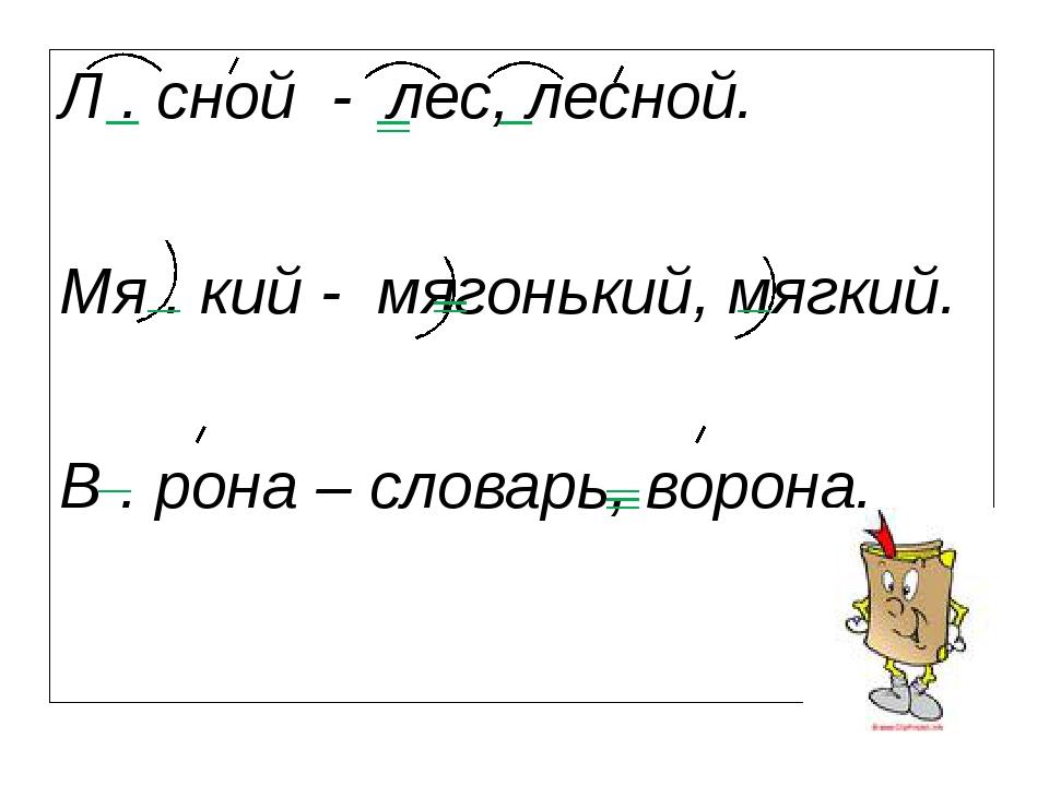 Л . сной - лес, лесной. Мя . кий - мягонький, мягкий. В . рона – словарь, вор...