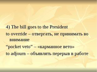 4) The bill goes to the President to override – отвергать, не принимать во в