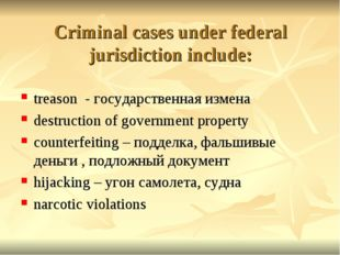 Criminal cases under federal jurisdiction include: treason - государственная