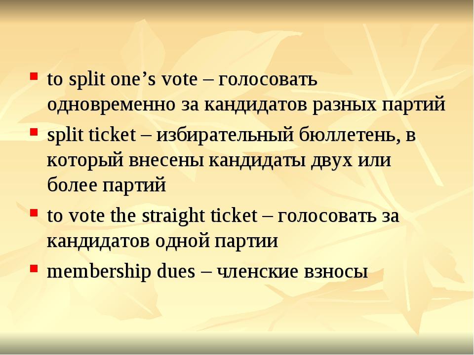 to split one's vote – голосовать одновременно за кандидатов разных партий spl...
