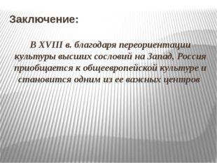 Заключение: В ХVIII в. благодаря переориентации культуры высших сословий на З