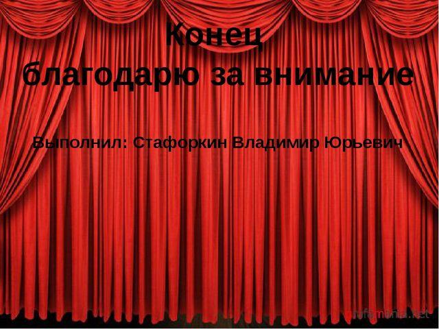 Конец благодарю за внимание Выполнил: Стафоркин Владимир Юрьевич