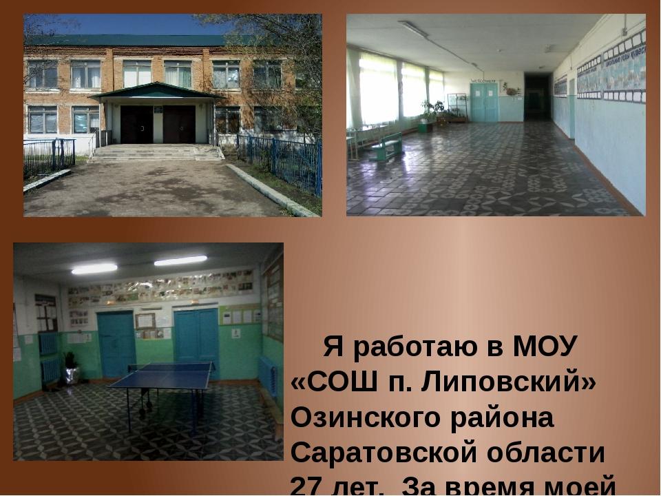 Я работаю в МОУ «СОШ п. Липовский» Озинского района Саратовской области 27 л...