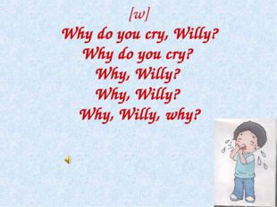 [w] Why do you cry, Willy? Why do you cry? Why, Willy? Why, Willy? Why, Will
