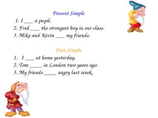 Present Simple 1. I ___ a pupil. 2. Fred ___ the strongest boy in our class.
