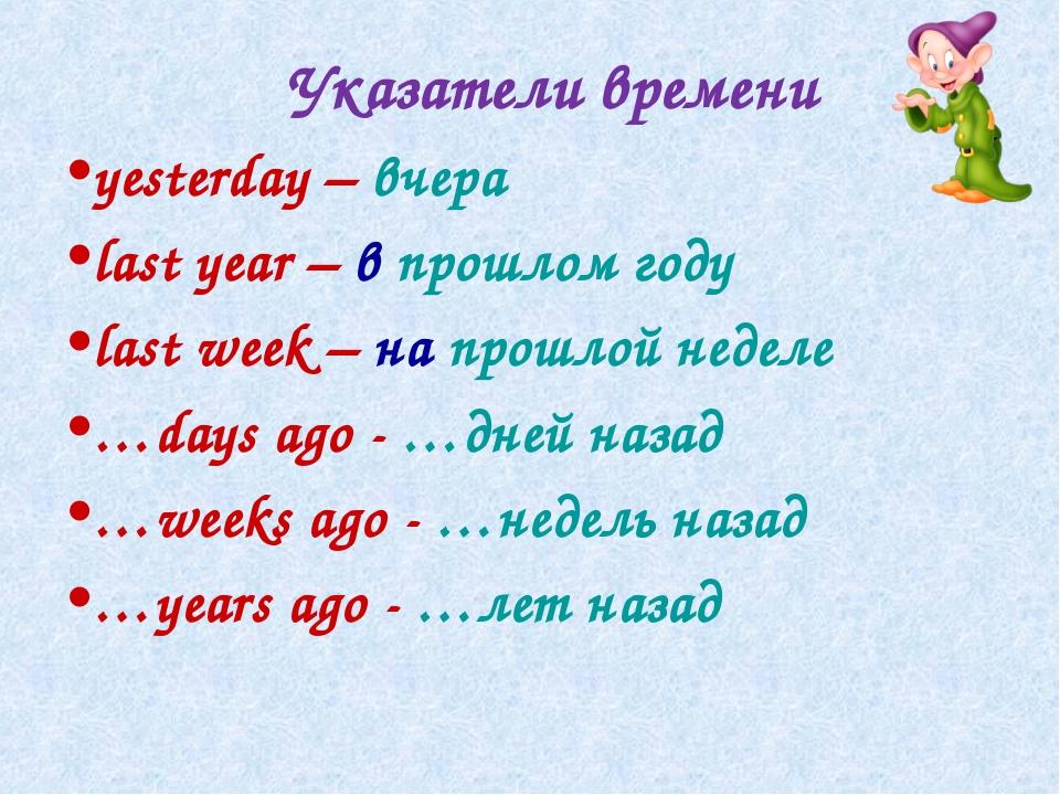 Указатели времени yesterday – вчера last year – в прошлом году last week – на...