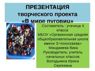ПРЕЗЕНТАЦИЯ творческого проекта «В мире пуговиц» Составитель : ученица 4 клас