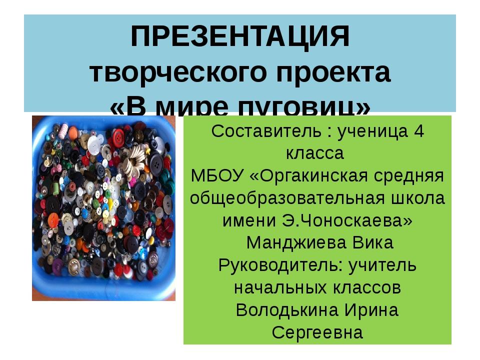 ПРЕЗЕНТАЦИЯ творческого проекта «В мире пуговиц» Составитель : ученица 4 клас...