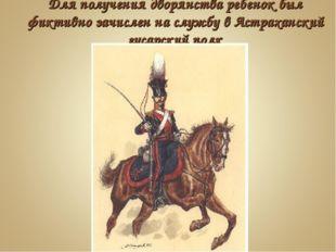 Для получения дворянства ребенок был фиктивно зачислен на службу в Астраханск
