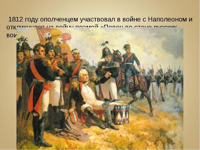 В 1812 году ополченцем участвовал в войне с Наполеоном и откликнулся на войну...