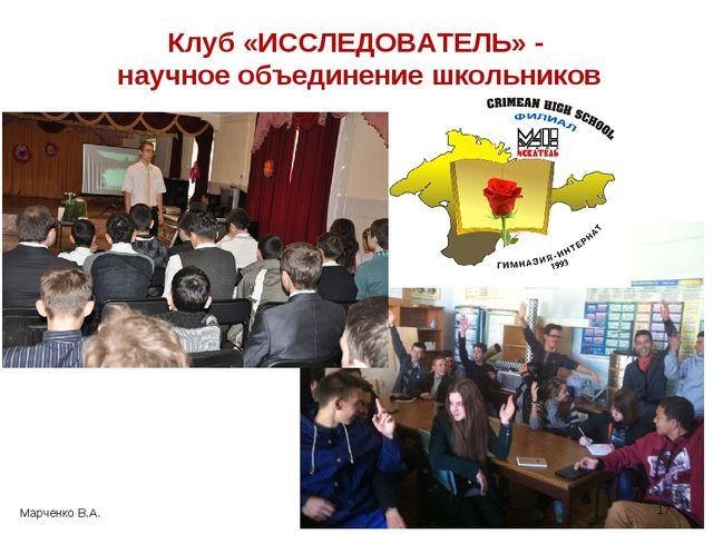 * Клуб «ИССЛЕДОВАТЕЛЬ» - научное объединение школьников Марченко В.А.