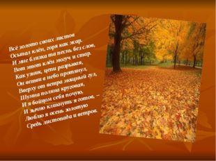 Всё золото своих листов Осыпал клён, горя как жар. И мне близка та песнь без