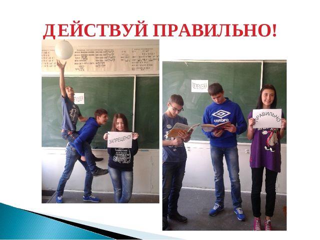ДЕЙСТВУЙ ПРАВИЛЬНО!