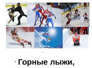 Горные лыжи, Фигурное катание, Сноуборд Бег на коньках, Фристайл, Санный сп