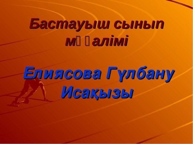 Бастауыш сынып мұғалімі Елиясова Гүлбану Исақызы