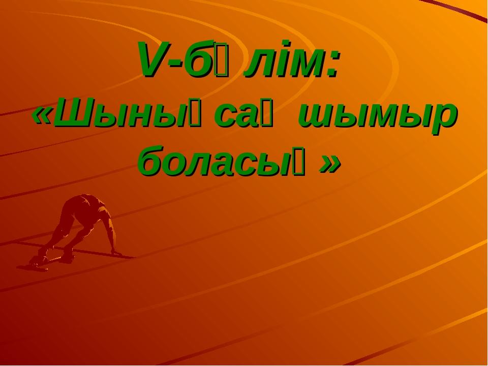 V-бөлім: «Шынықсаң шымыр боласың»