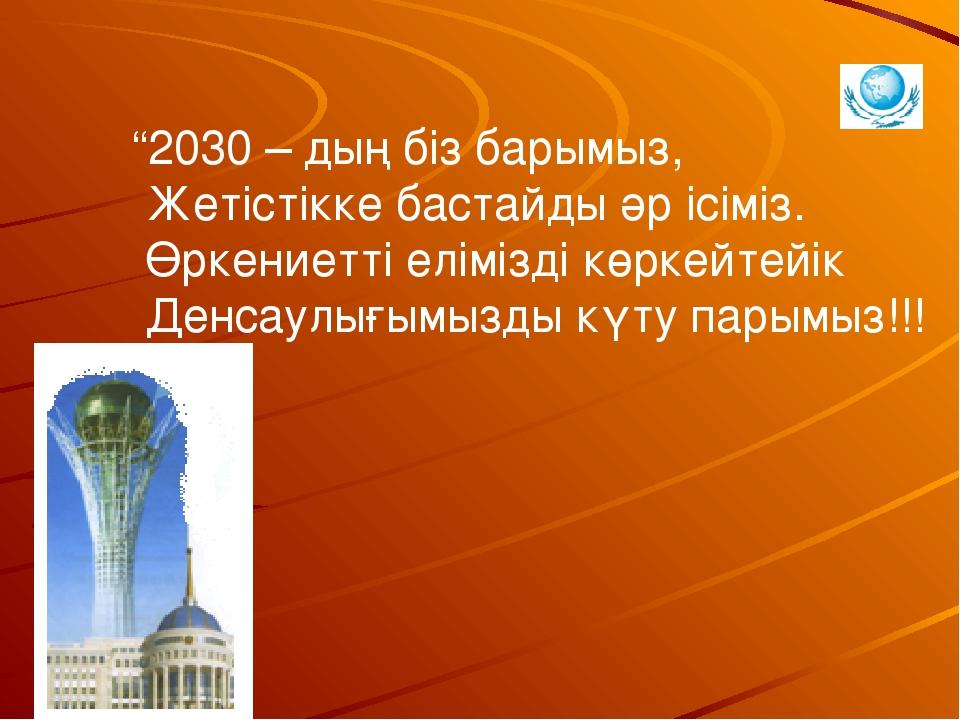 """""""2030 – дың біз барымыз, Жетістікке бастайды әр ісіміз. Өркениетті елімізді..."""