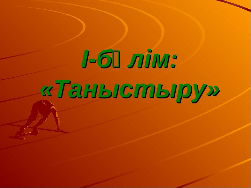 І-бөлім: «Таныстыру»