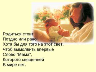 Родиться стоит Поздно или рано Хотя бы для того на этот свет, Чтоб вымолвить