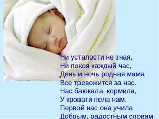 Ни усталости не зная, Ни покоя каждый час, День и ночь родная мама Все трево
