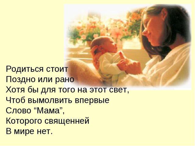 Родиться стоит Поздно или рано Хотя бы для того на этот свет, Чтоб вымолвить...