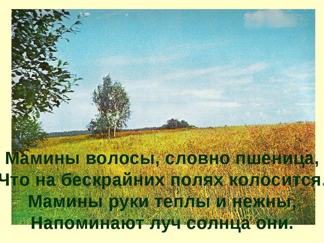 Мамины волосы, словно пшеница, Что на бескрайних полях колосится. Мамины рук...