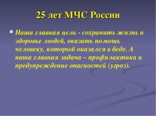 25 лет МЧС России Наша главная цель - сохранить жизнь и здоровье людей, оказа