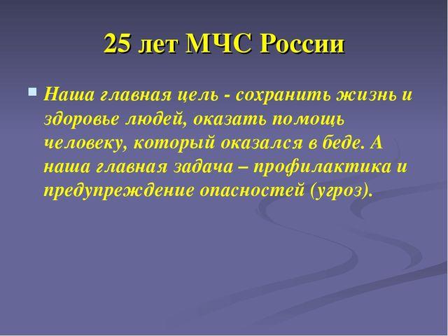 25 лет МЧС России Наша главная цель - сохранить жизнь и здоровье людей, оказа...