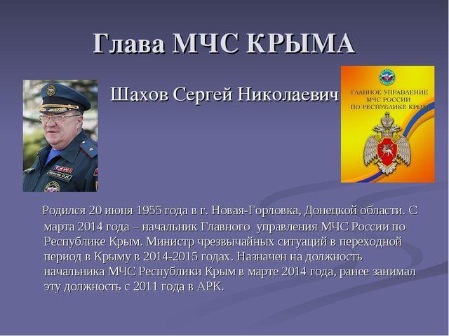 Глава МЧС КРЫМА Шахов Сергей Николаевич Родился 20 июня 1955 года в г. Новая-...
