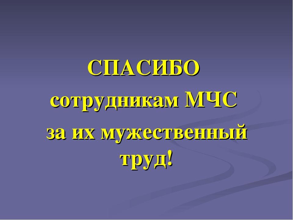 СПАСИБО сотрудникам МЧС за их мужественный труд!