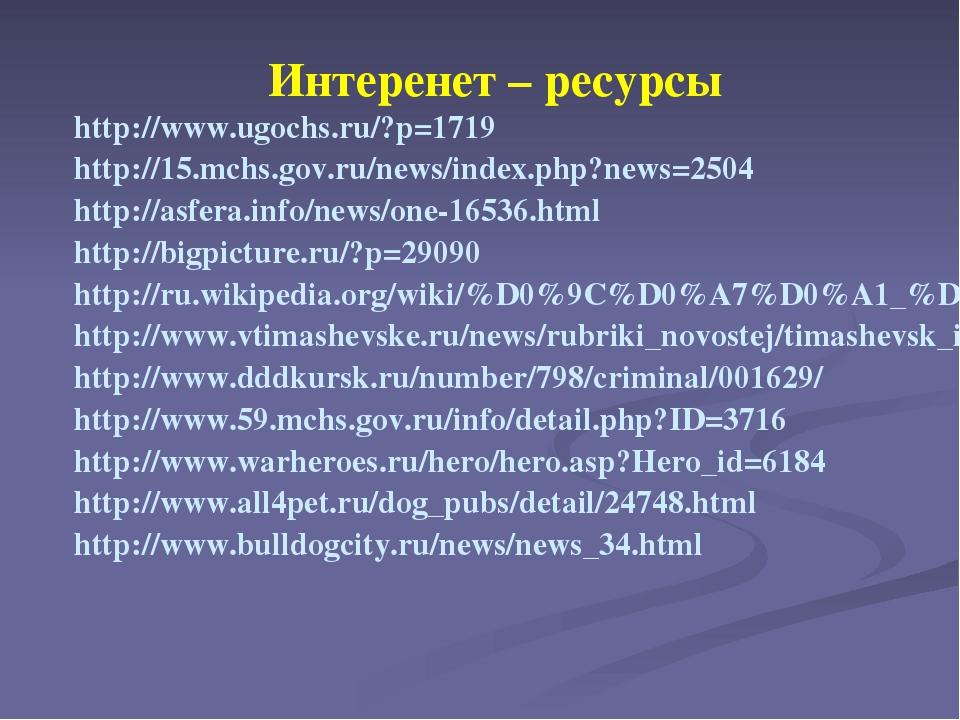 Интеренет – ресурсы http://www.ugochs.ru/?p=1719 http://15.mchs.gov.ru/news/i...