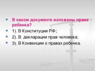 В каком документе изложены права ребенка? 1). В Конституции РФ; 2). В деклара
