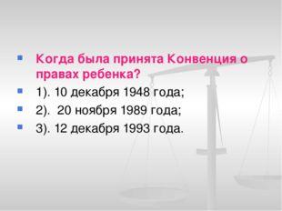 Когда была принята Конвенция о правах ребенка? 1). 10 декабря 1948 года; 2).