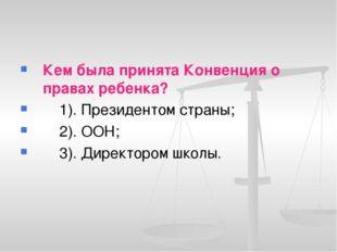 Кем была принята Конвенция о правах ребенка? 1). Президентом страны; 2). ООН;