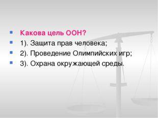 Какова цель ООН? 1). Защита прав человека; 2). Проведение Олимпийских игр; 3)