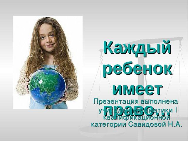 Каждый ребенок имеет право… Презентация выполнена учителем математики I квали...
