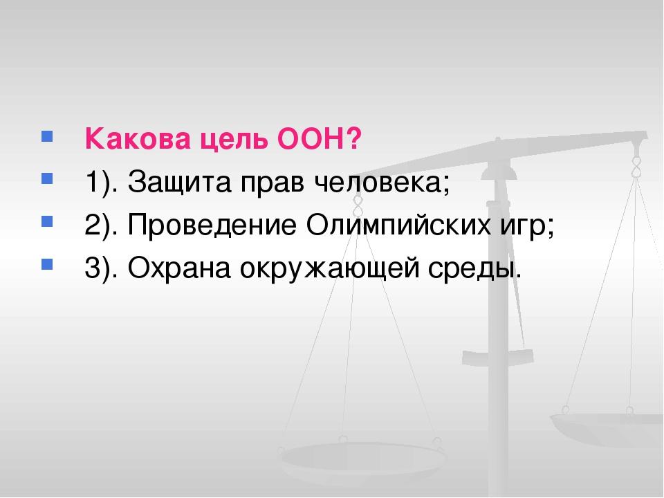 Какова цель ООН? 1). Защита прав человека; 2). Проведение Олимпийских игр; 3)...