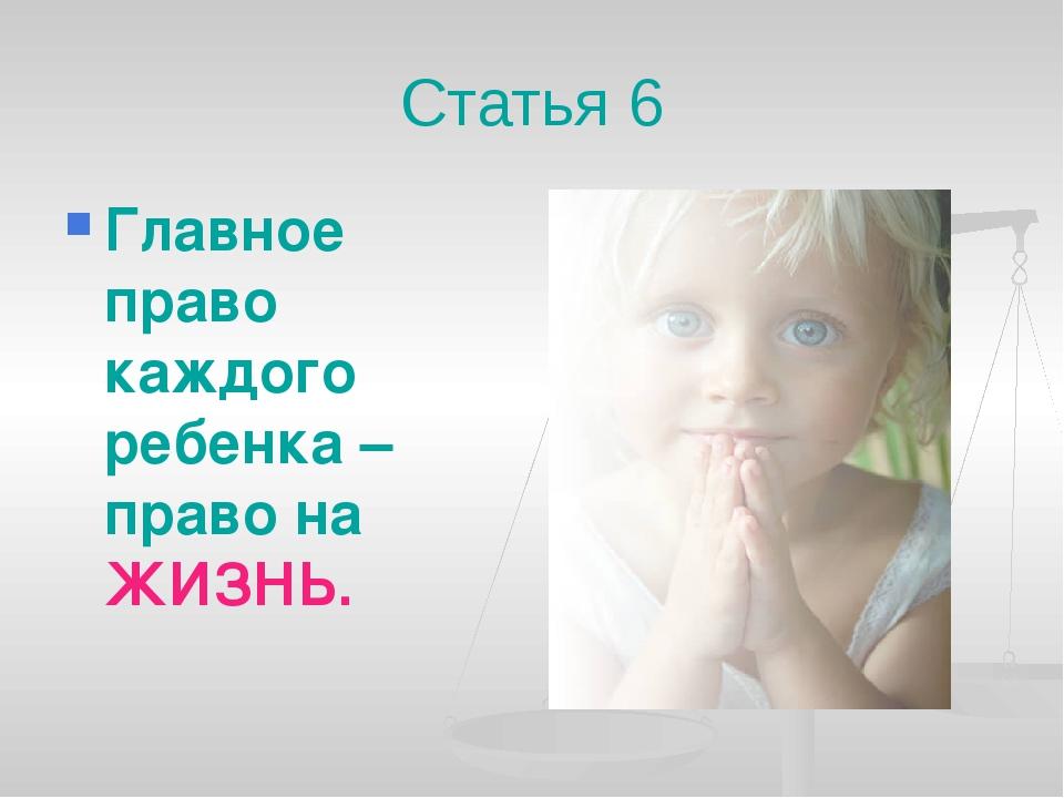 Статья 6 Главное право каждого ребенка – право на ЖИЗНЬ.