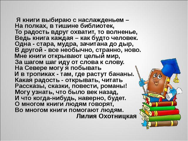 Я книги выбираю с наслажденьем – На полках, в тишине библиотек, То радость...
