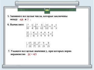 5. Запишите все целые числа, которые заключены между и . -4,6 7 7. Укажите вс